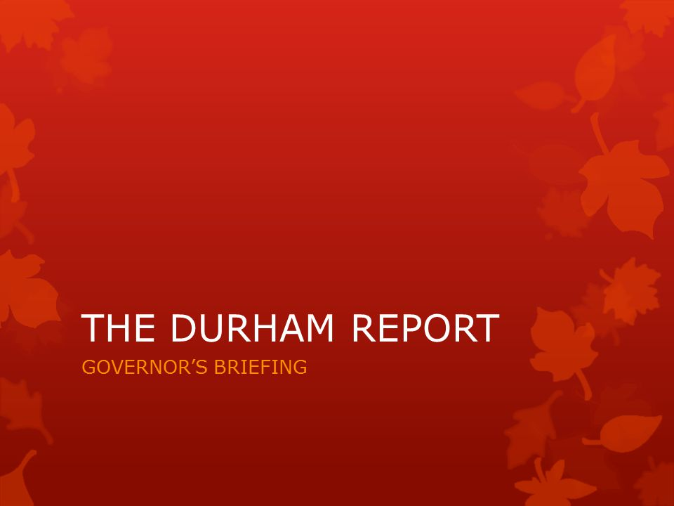 THE DURHAM REPORT GOVERNOR'S BRIEFING