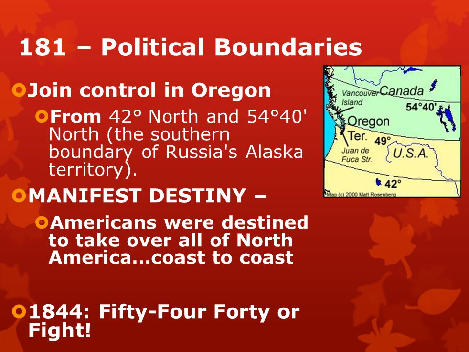 181 – Political Boundaries  Join control in Oregon  From 42° North and 54°40 North (the southern boundary of Russia s Alaska territory).