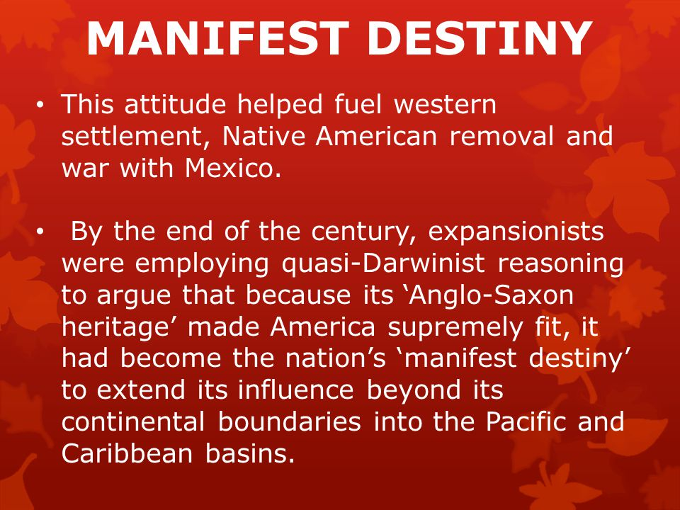 MANIFEST DESTINY This attitude helped fuel western settlement, Native American removal and war with Mexico.