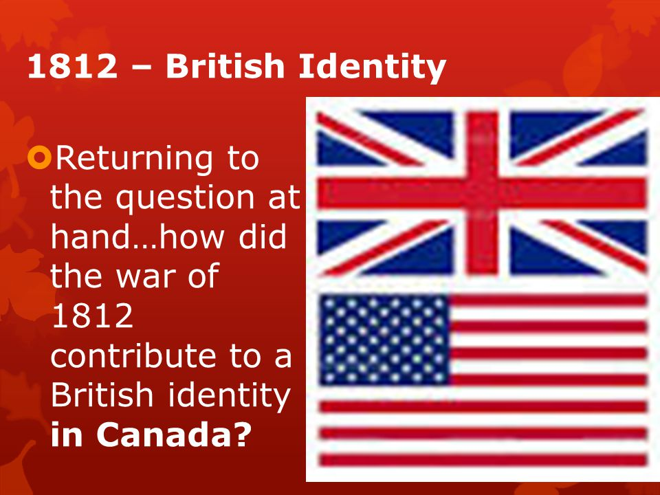 1812 – British Identity  Returning to the question at hand…how did the war of 1812 contribute to a British identity in Canada