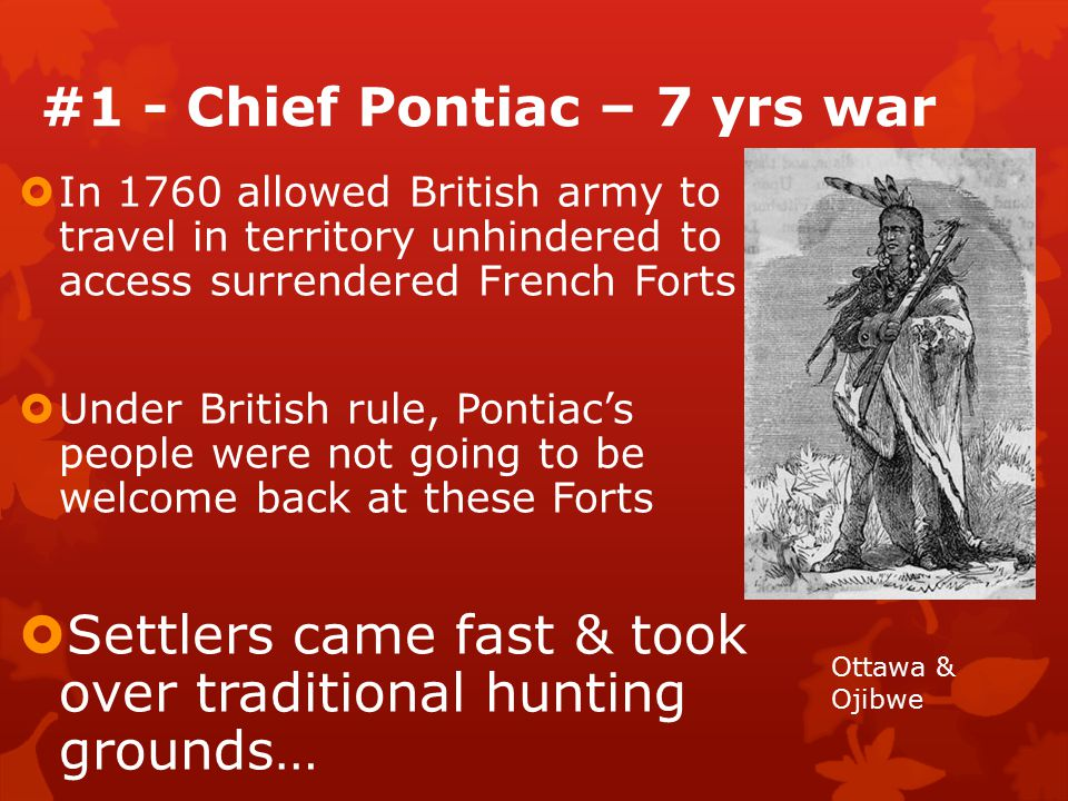 #1 - Chief Pontiac – 7 yrs war  In 1760 allowed British army to travel in territory unhindered to access surrendered French Forts  Under British rule, Pontiac's people were not going to be welcome back at these Forts  Settlers came fast & took over traditional hunting grounds… Ottawa & Ojibwe