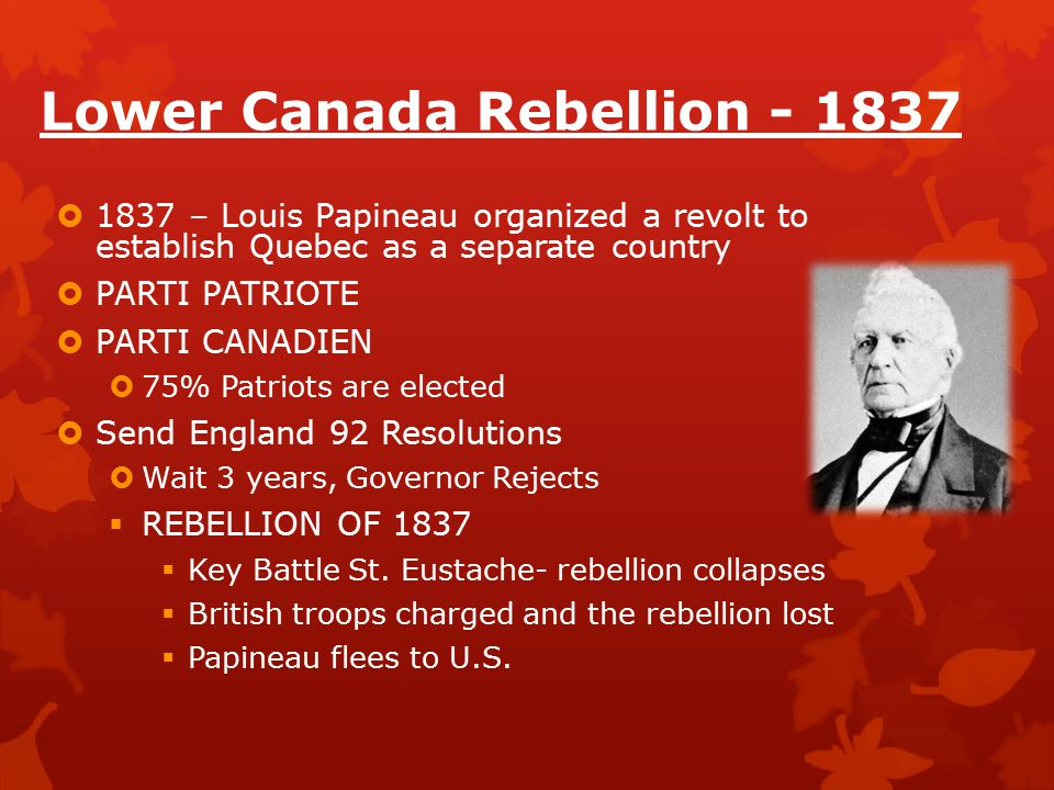 Lower Canada Rebellion - 1837  1837 – Louis Papineau organized a revolt to establish Quebec as a separate country  PARTI PATRIOTE  PARTI CANADIEN  75% Patriots are elected  Send England 92 Resolutions  Wait 3 years, Governor Rejects  REBELLION OF 1837  Key Battle St.