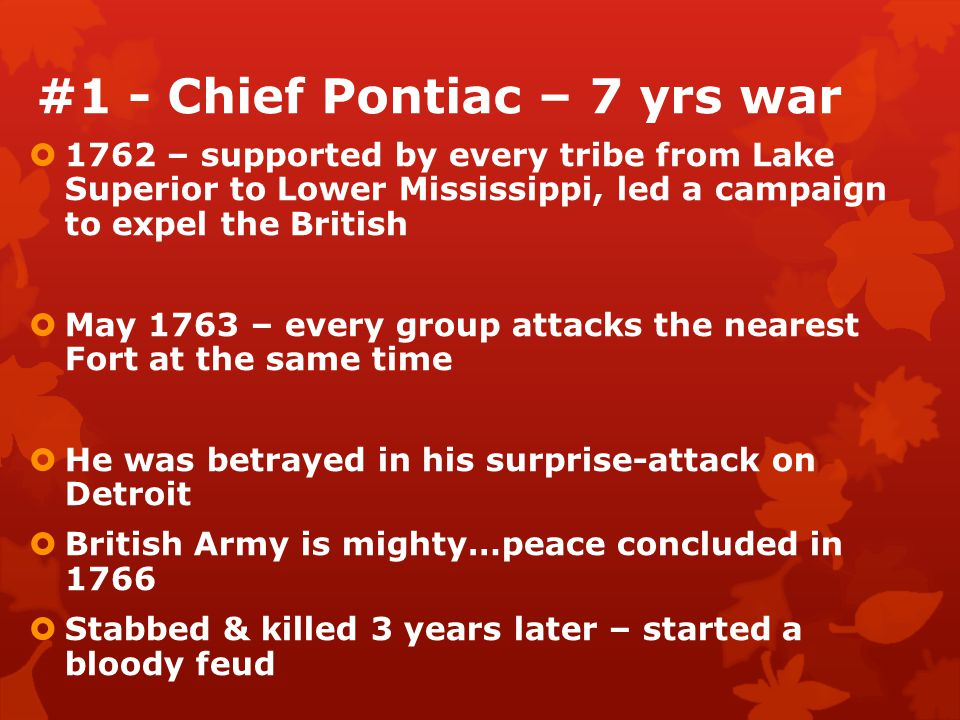 #1 - Chief Pontiac – 7 yrs war  1762 – supported by every tribe from Lake Superior to Lower Mississippi, led a campaign to expel the British  May 1763 – every group attacks the nearest Fort at the same time  He was betrayed in his surprise-attack on Detroit  British Army is mighty…peace concluded in 1766  Stabbed & killed 3 years later – started a bloody feud