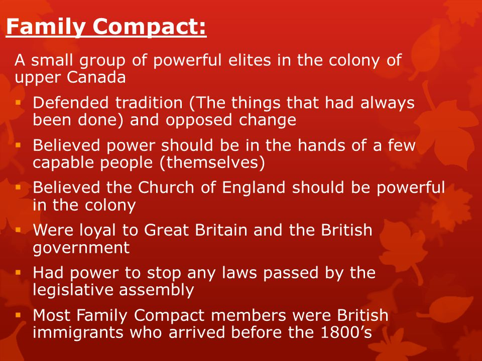 Family Compact: A small group of powerful elites in the colony of upper Canada  Defended tradition (The things that had always been done) and opposed change  Believed power should be in the hands of a few capable people (themselves)  Believed the Church of England should be powerful in the colony  Were loyal to Great Britain and the British government  Had power to stop any laws passed by the legislative assembly  Most Family Compact members were British immigrants who arrived before the 1800's