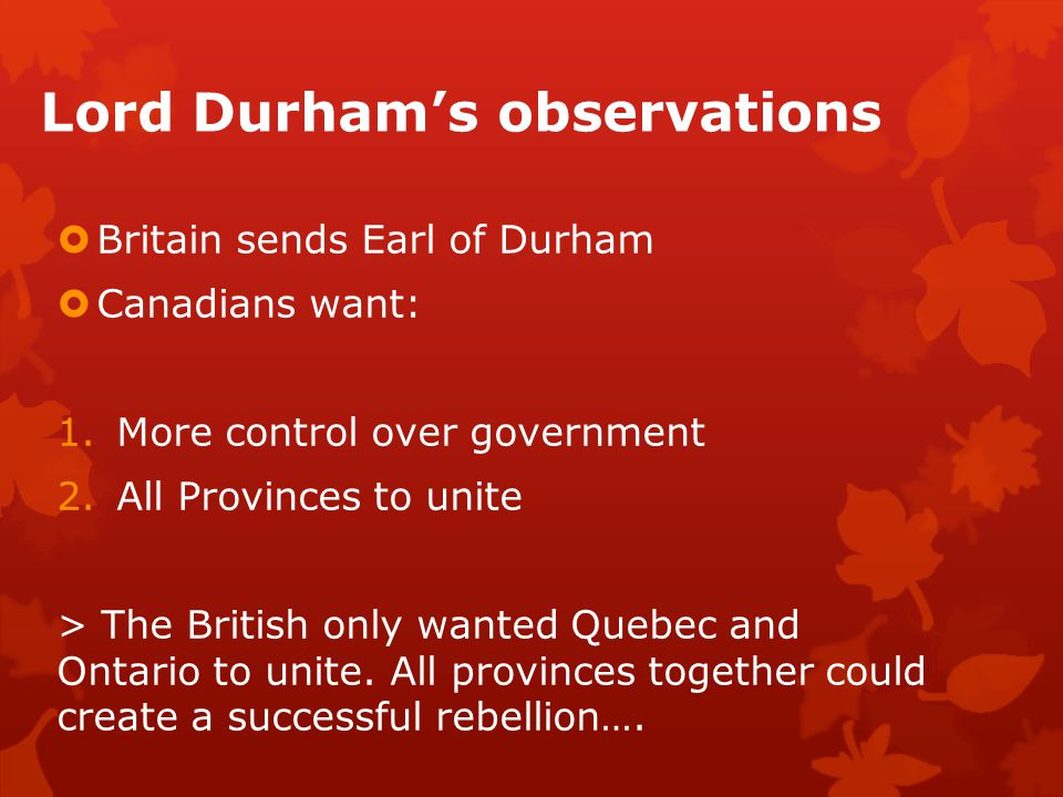 Lord Durham's observations  Britain sends Earl of Durham  Canadians want: 1.More control over government 2.All Provinces to unite > The British only wanted Quebec and Ontario to unite.
