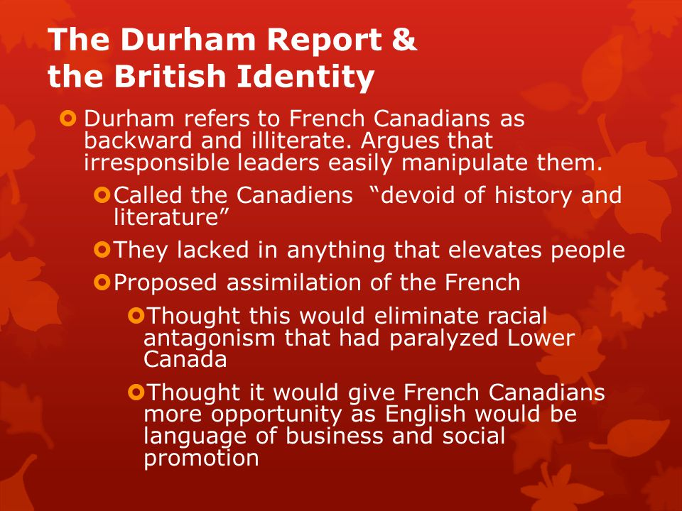 The Durham Report & the British Identity  Durham refers to French Canadians as backward and illiterate.