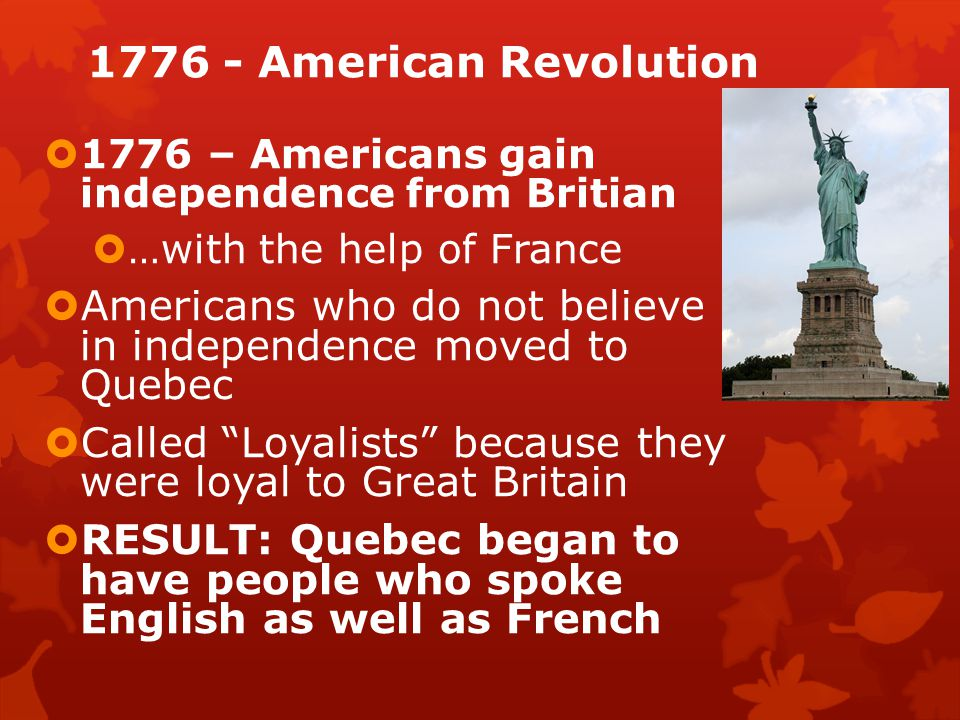 1776 - American Revolution  1776 – Americans gain independence from Britian  …with the help of France  Americans who do not believe in independence moved to Quebec  Called Loyalists because they were loyal to Great Britain  RESULT: Quebec began to have people who spoke English as well as French