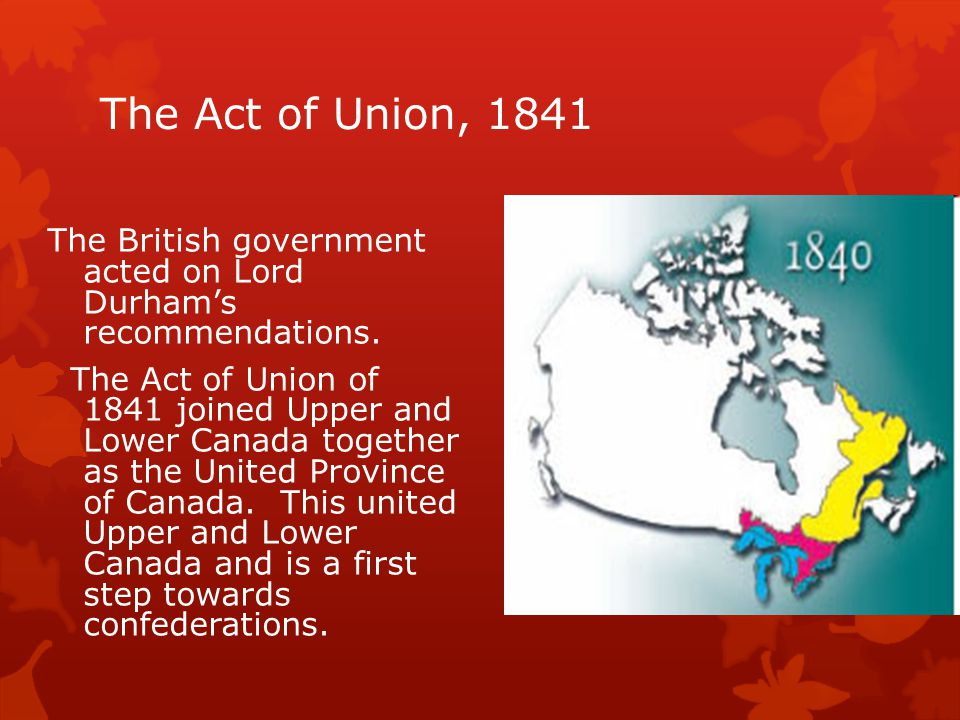 The Act of Union, 1841 The British government acted on Lord Durham's recommendations.