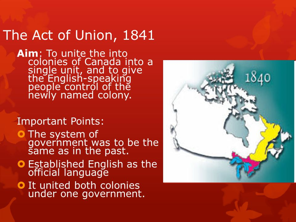 The Act of Union, 1841 Aim: To unite the into colonies of Canada into a single unit, and to give the English-speaking people control of the newly named colony.