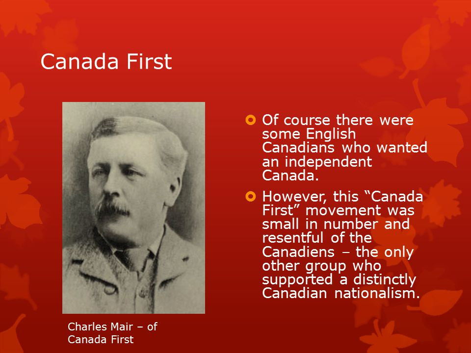 Canada First  Of course there were some English Canadians who wanted an independent Canada.
