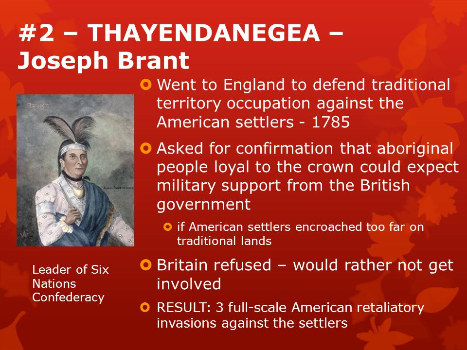 #2 – THAYENDANEGEA – Joseph Brant  Went to England to defend traditional territory occupation against the American settlers - 1785  Asked for confirmation that aboriginal people loyal to the crown could expect military support from the British government  if American settlers encroached too far on traditional lands  Britain refused – would rather not get involved  RESULT: 3 full-scale American retaliatory invasions against the settlers Leader of Six Nations Confederacy