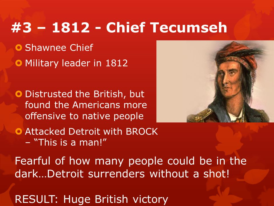#3 – 1812 - Chief Tecumseh  Shawnee Chief  Military leader in 1812  Distrusted the British, but found the Americans more offensive to native people  Attacked Detroit with BROCK – This is a man! Fearful of how many people could be in the dark…Detroit surrenders without a shot.