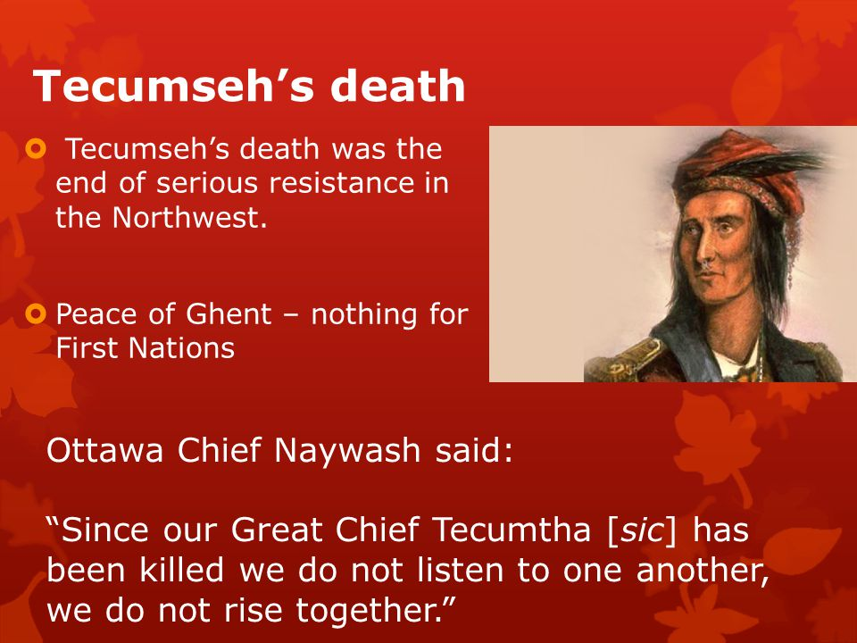 Tecumseh's death  Tecumseh's death was the end of serious resistance in the Northwest.