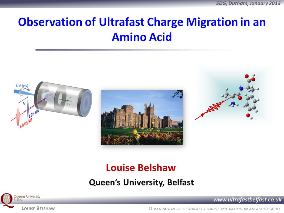 O BSERVATION OF ULTRAFAST CHARGE MIGRATION IN AN AMINO ACID www.ultrafastbelfast.co.uk SDG, Durham, January 2013 L OUISE B ELSHAW Observation of Ultrafast Charge Migration in an Amino Acid Louise Belshaw Queen's University, Belfast