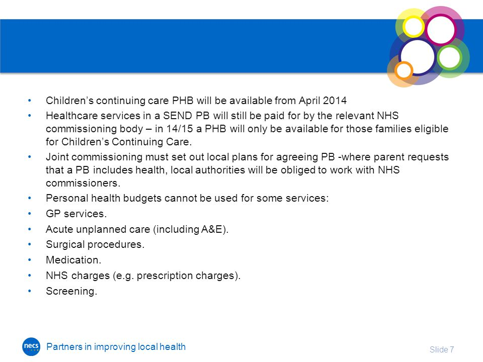 Partners in improving local health Children's continuing care PHB will be available from April 2014 Healthcare services in a SEND PB will still be paid for by the relevant NHS commissioning body – in 14/15 a PHB will only be available for those families eligible for Children's Continuing Care.