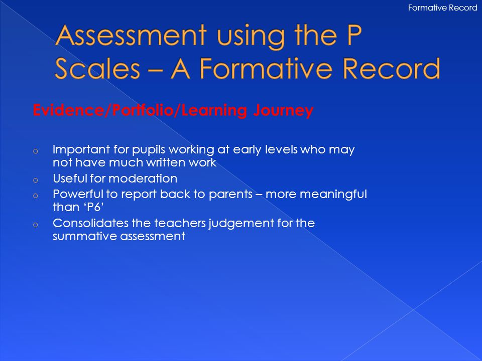 Evidence/Portfolio/Learning Journey o Important for pupils working at early levels who may not have much written work o Useful for moderation o Powerful to report back to parents – more meaningful than 'P6' o Consolidates the teachers judgement for the summative assessment Formative Record
