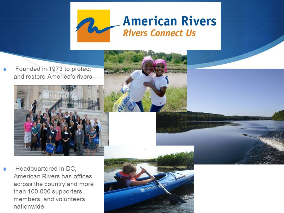  Founded in 1973 to protect and restore America's rivers  Headquartered in DC, American Rivers has offices across the country and more than 100,000 supporters, members, and volunteers nationwide