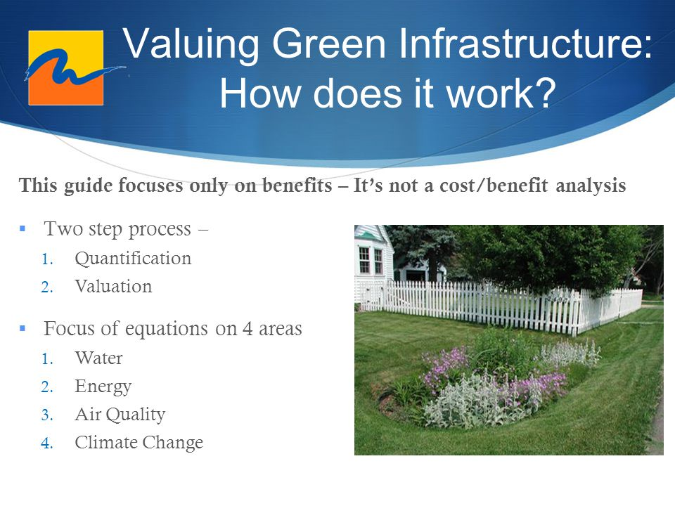 Valuing Green Infrastructure: How does it work? This guide focuses only on benefits – It's not a cost/benefit analysis  Two step process – 1. Quantif