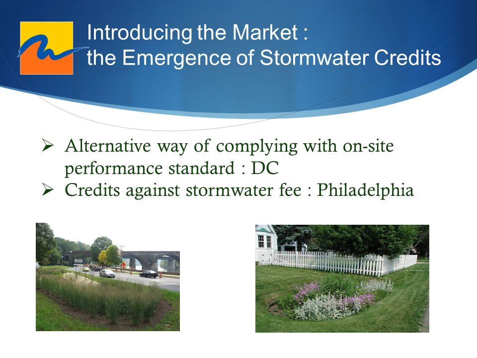 Introducing the Market : the Emergence of Stormwater Credits  Alternative way of complying with on-site performance standard : DC  Credits against stormwater fee : Philadelphia