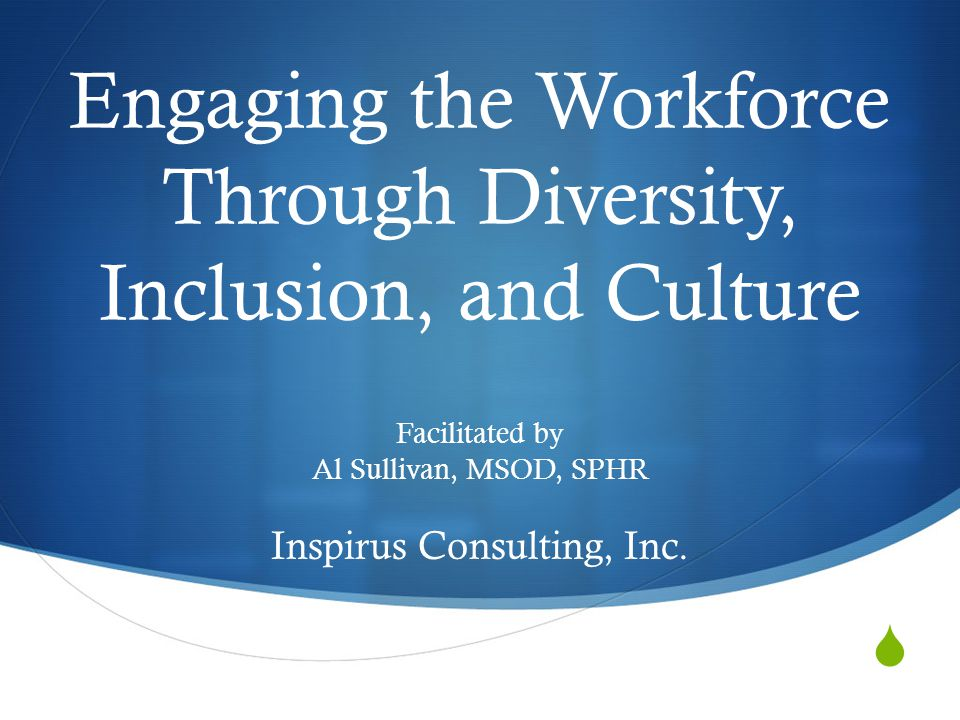  Engaging the Workforce Through Diversity, Inclusion, and Culture Facilitated by Al Sullivan, MSOD, SPHR Inspirus Consulting, Inc.