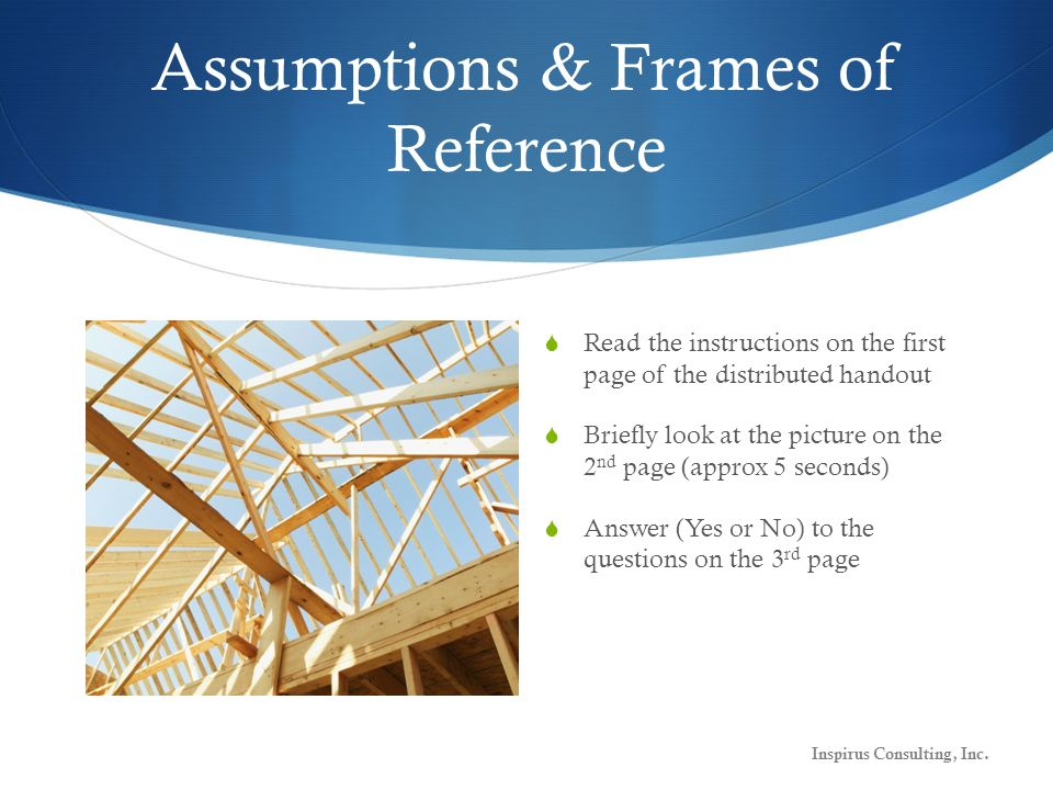 Assumptions & Frames of Reference  Read the instructions on the first page of the distributed handout  Briefly look at the picture on the 2 nd page (approx 5 seconds)  Answer (Yes or No) to the questions on the 3 rd page Inspirus Consulting, Inc.