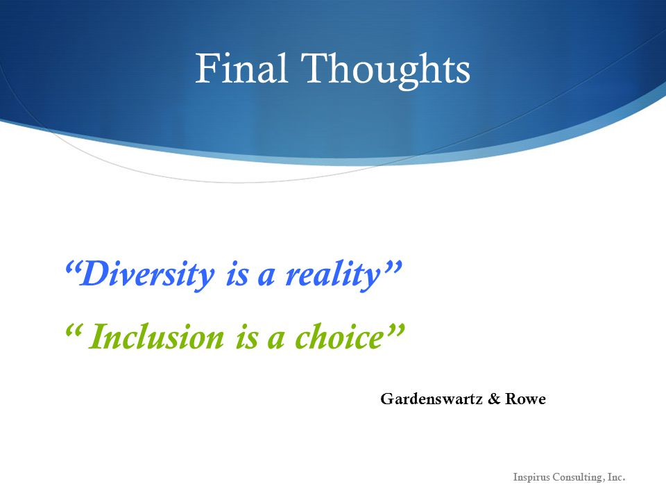 Final Thoughts Diversity is a reality Inclusion is a choice Inspirus Consulting, Inc.