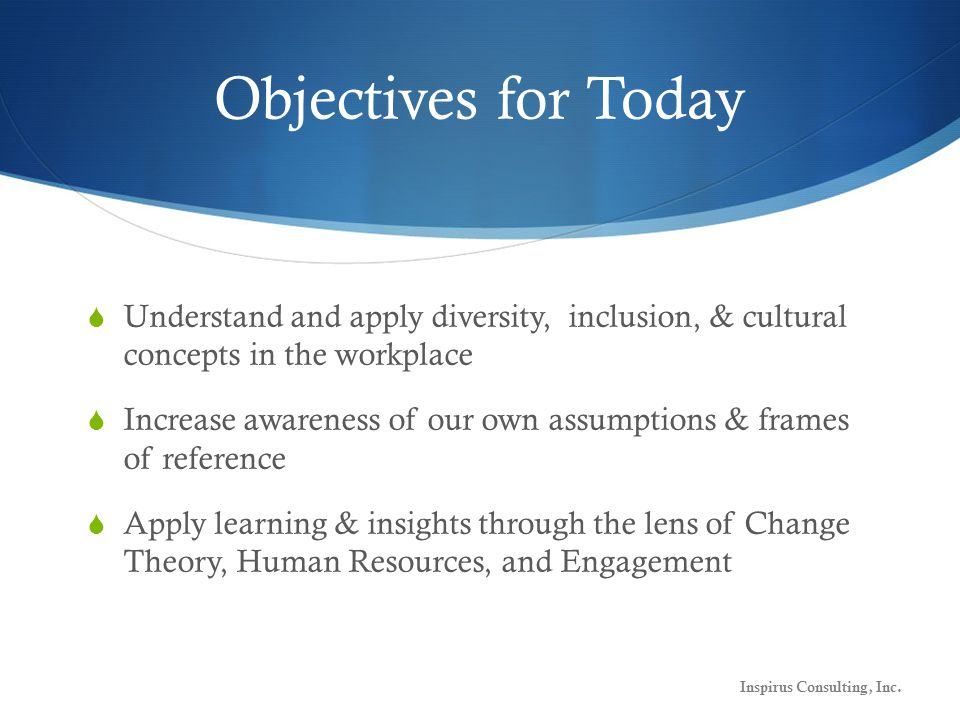 Objectives for Today  Understand and apply diversity, inclusion, & cultural concepts in the workplace  Increase awareness of our own assumptions & frames of reference  Apply learning & insights through the lens of Change Theory, Human Resources, and Engagement Inspirus Consulting, Inc.