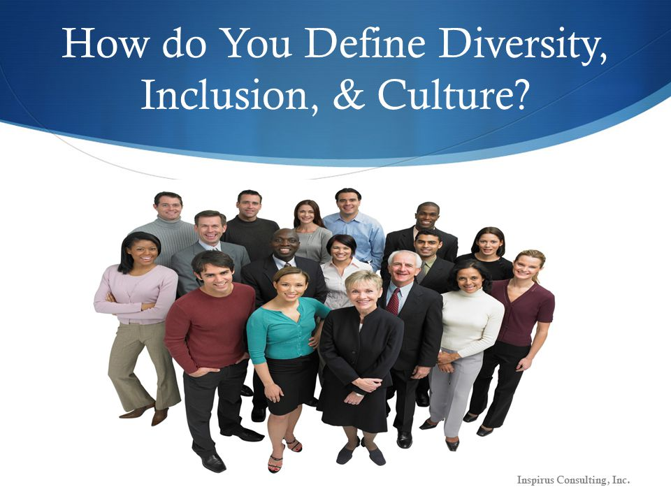 Operational Definitions Diversity Who we are Differences & Similarities Inclusion What we do Access & Involvement Culture What we learn Collective Knowledge Inspirus Consulting, Inc.