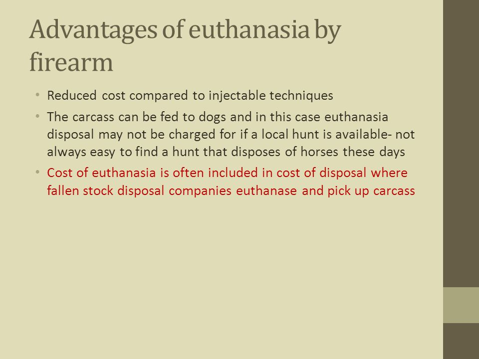 Advantages of euthanasia by firearm Reduced cost compared to injectable techniques The carcass can be fed to dogs and in this case euthanasia disposal