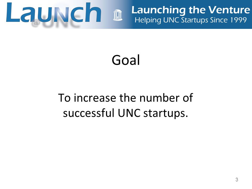3 Goal To increase the number of successful UNC startups.
