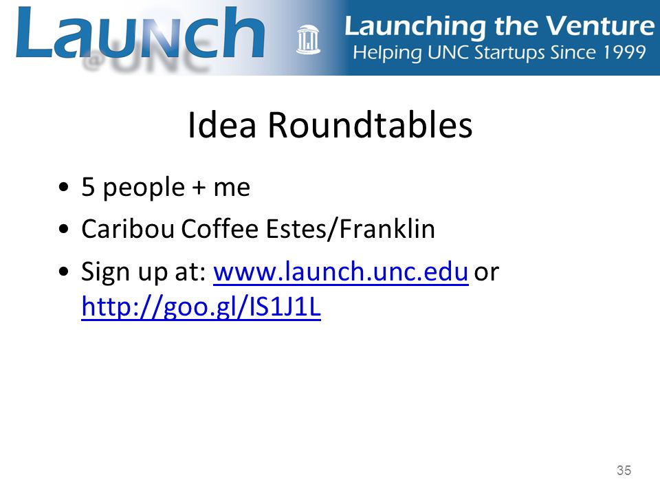 35 Idea Roundtables 5 people + me Caribou Coffee Estes/Franklin Sign up at: www.launch.unc.edu or http://goo.gl/IS1J1Lwww.launch.unc.edu http://goo.gl/IS1J1L