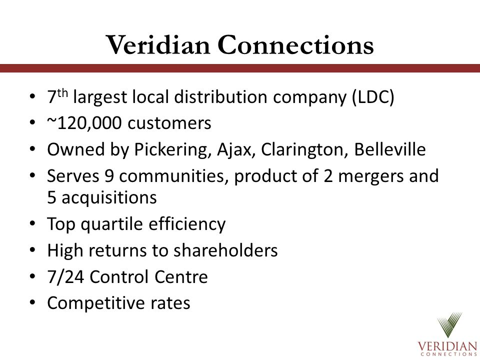 7 th largest local distribution company (LDC) ~120,000 customers Owned by Pickering, Ajax, Clarington, Belleville Serves 9 communities, product of 2 m