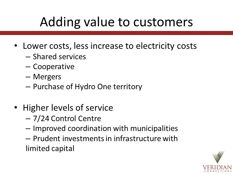 Adding value to customers Lower costs, less increase to electricity costs – Shared services – Cooperative – Mergers – Purchase of Hydro One territory