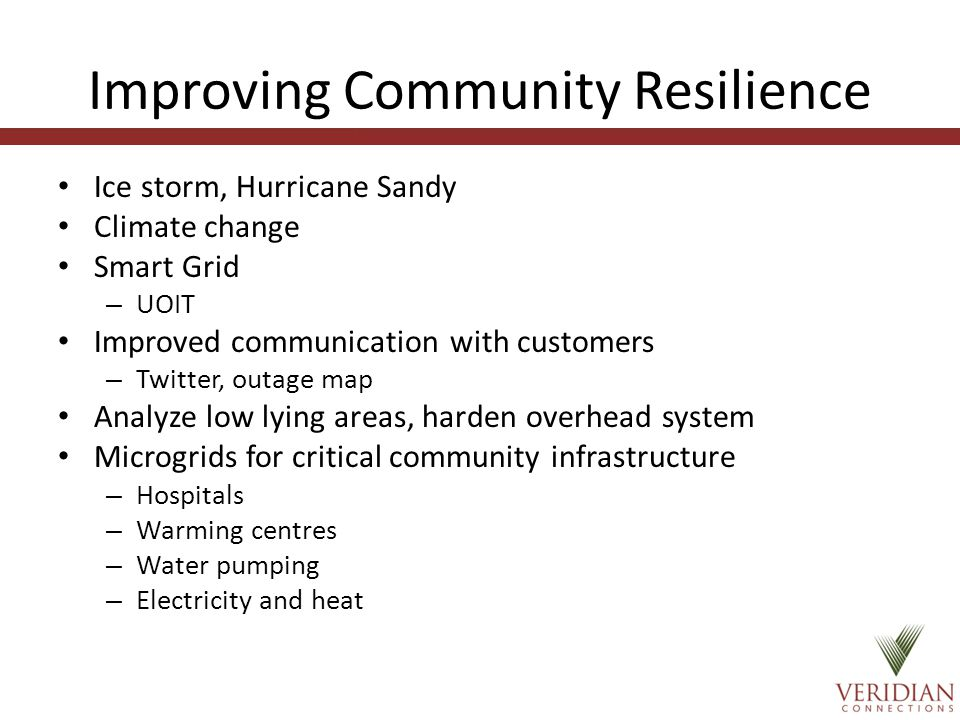Improving Community Resilience Ice storm, Hurricane Sandy Climate change Smart Grid – UOIT Improved communication with customers – Twitter, outage map Analyze low lying areas, harden overhead system Microgrids for critical community infrastructure – Hospitals – Warming centres – Water pumping – Electricity and heat