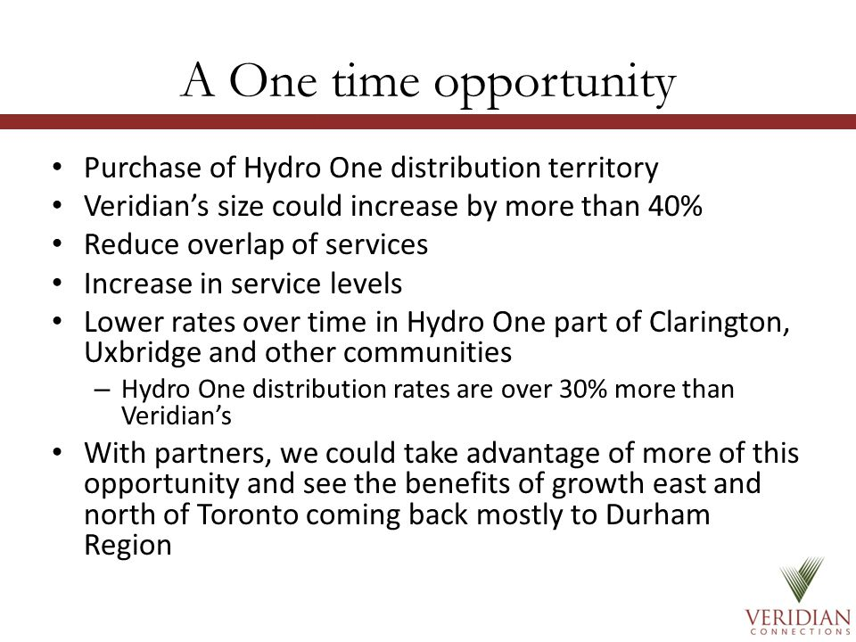 A One time opportunity Purchase of Hydro One distribution territory Veridian's size could increase by more than 40% Reduce overlap of services Increase in service levels Lower rates over time in Hydro One part of Clarington, Uxbridge and other communities – Hydro One distribution rates are over 30% more than Veridian's With partners, we could take advantage of more of this opportunity and see the benefits of growth east and north of Toronto coming back mostly to Durham Region