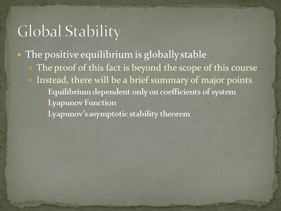 The positive equilibrium is globally stable The proof of this fact is beyond the scope of this course Instead, there will be a brief summary of major points Equilibrium dependent only on coefficients of system Lyapunov Function Lyapunov's asymptotic stability theorem