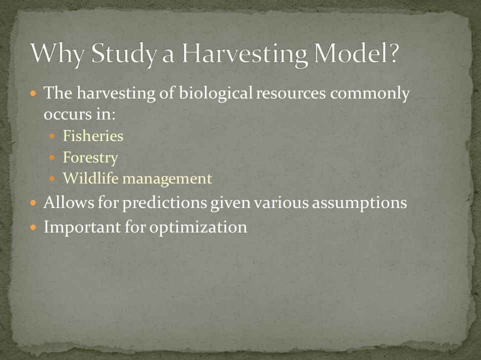 The harvesting of biological resources commonly occurs in: Fisheries Forestry Wildlife management Allows for predictions given various assumptions Important for optimization