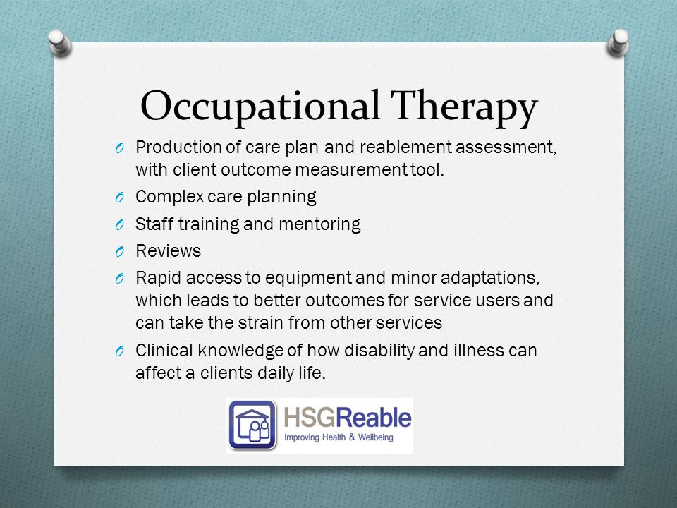 Occupational Therapy O Production of care plan and reablement assessment, with client outcome measurement tool. O Complex care planning O Staff traini