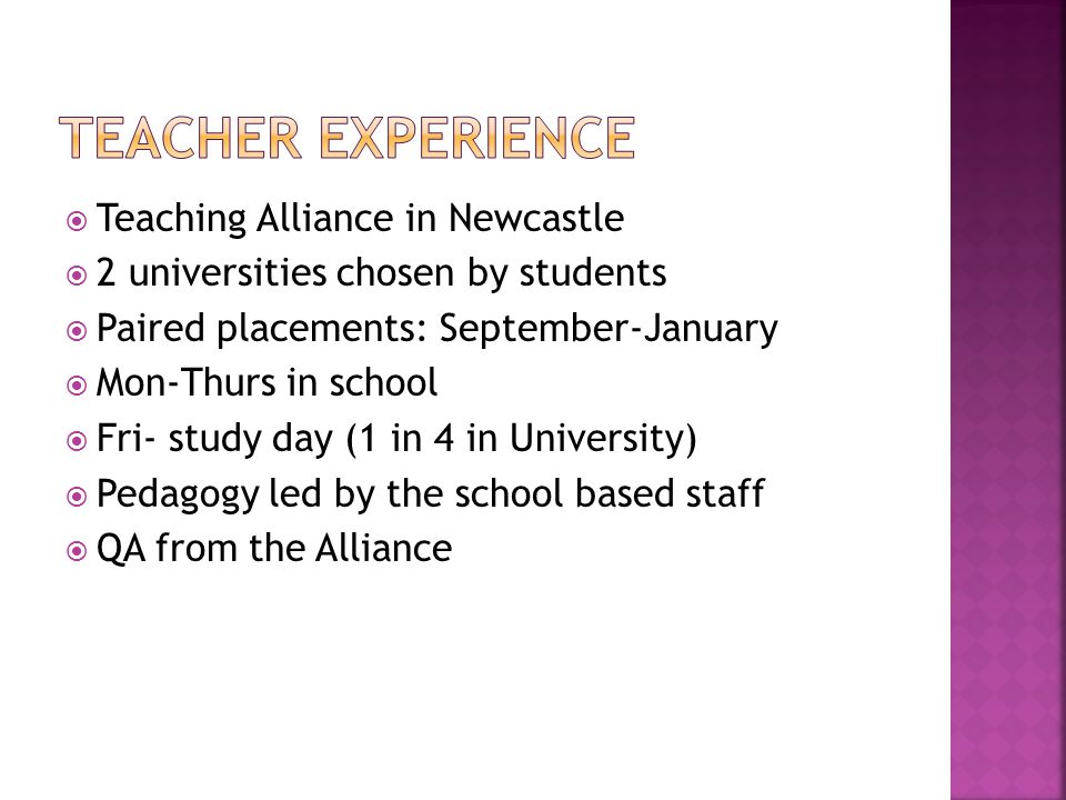  Teaching Alliance in Newcastle  2 universities chosen by students  Paired placements: September-January  Mon-Thurs in school  Fri- study day (1 in 4 in University)  Pedagogy led by the school based staff  QA from the Alliance