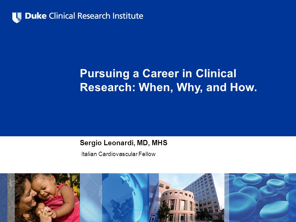 Pursuing a Career in Clinical Research: When, Why, and How. Sergio Leonardi, MD, MHS Italian Cardiovascular Fellow