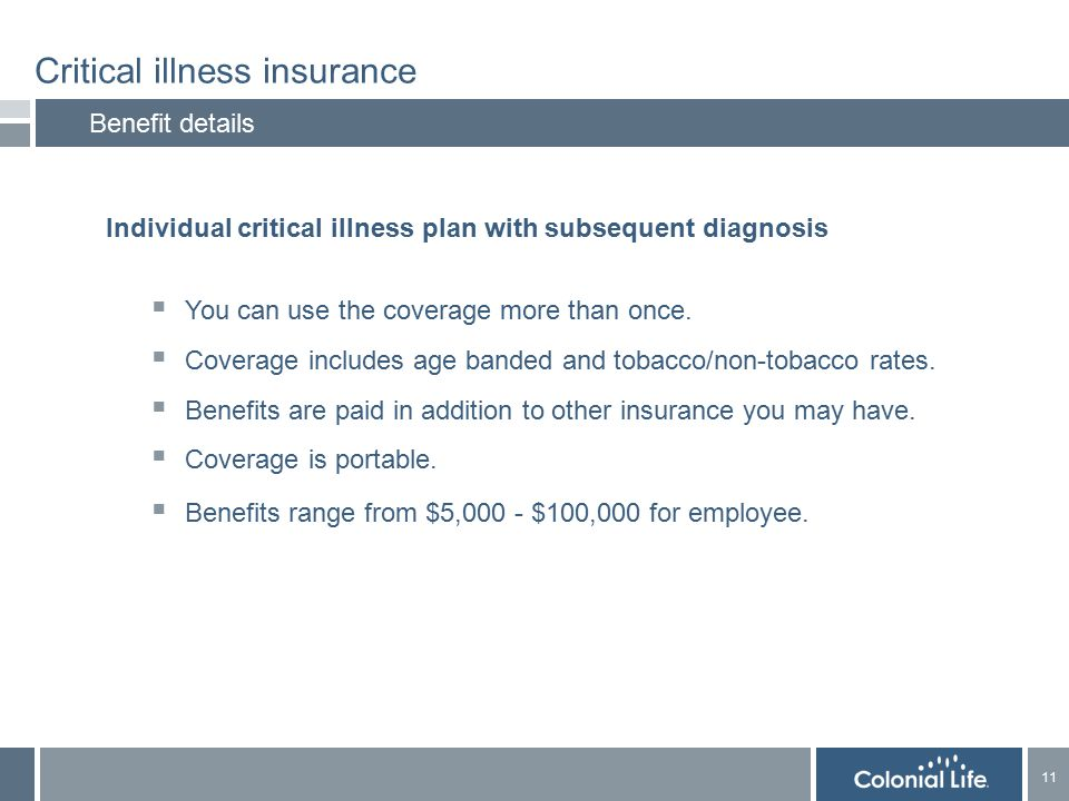 11 Critical illness insurance Benefit details Individual critical illness plan with subsequent diagnosis  You can use the coverage more than once.