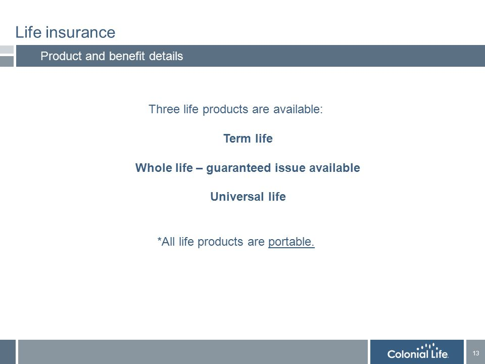 13 Life insurance Product and benefit details Three life products are available: Term life Whole life – guaranteed issue available Universal life *All life products are portable.