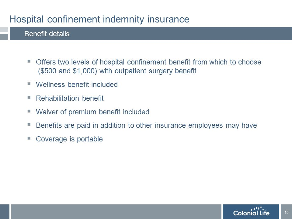 15 Hospital confinement indemnity insurance Benefit details  Offers two levels of hospital confinement benefit from which to choose ($500 and $1,000) with outpatient surgery benefit  Wellness benefit included  Rehabilitation benefit  Waiver of premium benefit included  Benefits are paid in addition to other insurance employees may have  Coverage is portable