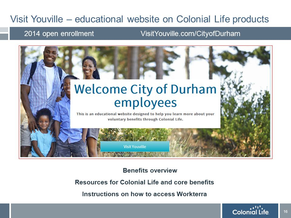 16 Visit Youville – educational website on Colonial Life products 2014 open enrollmentVisitYouville.com/CityofDurham Benefits overview Resources for Colonial Life and core benefits Instructions on how to access Workterra