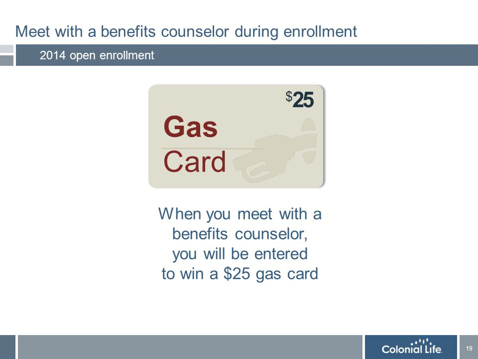 19 Meet with a benefits counselor during enrollment 2014 open enrollment When you meet with a benefits counselor, you will be entered to win a $25 gas card Gas Card $ 25