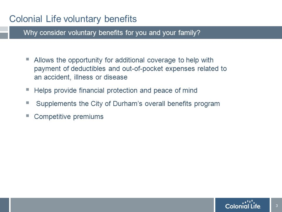 3 3 Colonial Life voluntary benefits Why consider voluntary benefits for you and your family.