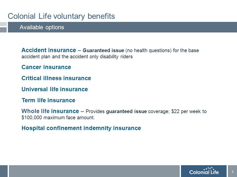 5 5 Colonial Life voluntary benefits Available options  Accident insurance – Guaranteed issue (no health questions) for the base accident plan and the accident only disability riders  Cancer insurance  Critical illness insurance  Universal life insurance  Term life insurance  Whole life insurance – Provides guaranteed issue coverage; $22 per week to $100,000 maximum face amount.