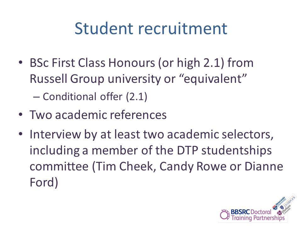 Student recruitment BSc First Class Honours (or high 2.1) from Russell Group university or equivalent – Conditional offer (2.1) Two academic references Interview by at least two academic selectors, including a member of the DTP studentships committee (Tim Cheek, Candy Rowe or Dianne Ford)