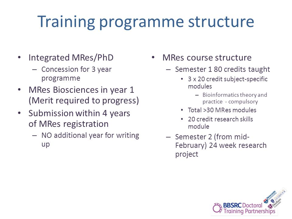 Training programme structure Integrated MRes/PhD – Concession for 3 year programme MRes Biosciences in year 1 (Merit required to progress) Submission within 4 years of MRes registration – NO additional year for writing up MRes course structure – Semester 1 80 credits taught 3 x 20 credit subject-specific modules – Bioinformatics theory and practice - compulsory Total >30 MRes modules 20 credit research skills module – Semester 2 (from mid- February) 24 week research project