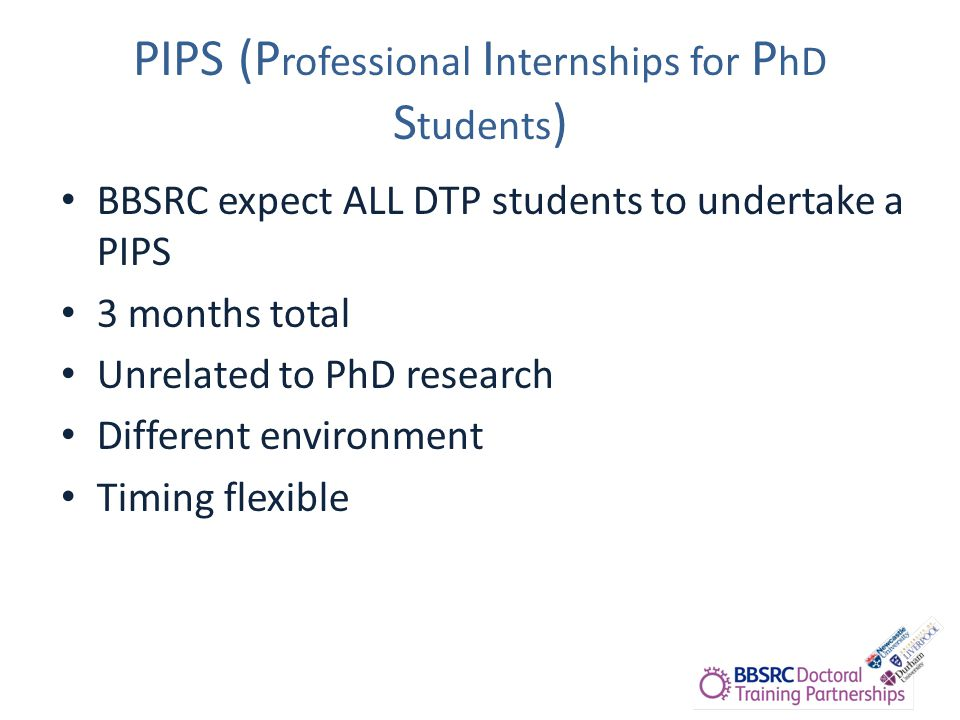 PIPS (P rofessional I nternships for P hD S tudents ) BBSRC expect ALL DTP students to undertake a PIPS 3 months total Unrelated to PhD research Different environment Timing flexible
